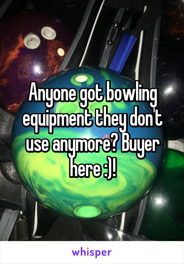 Anyone got bowling equipment they don't use anymore? Buyer here :)!