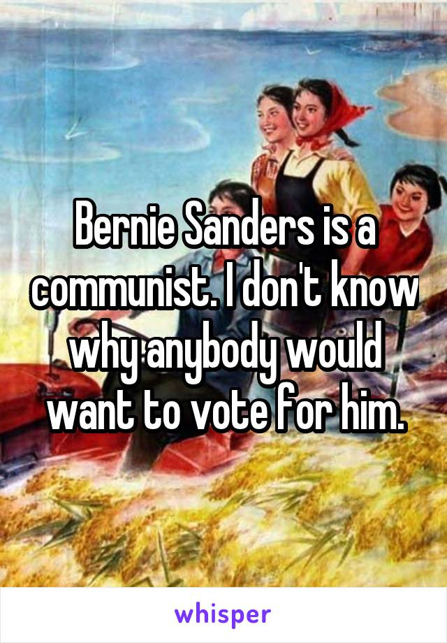 Bernie Sanders is a communist. I don't know why anybody would want to vote for him.