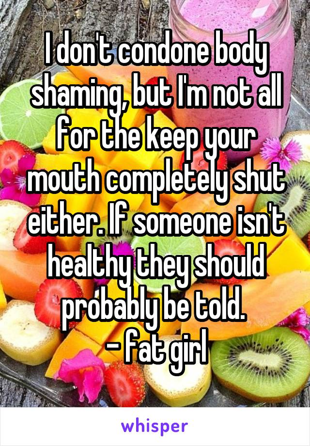 I don't condone body shaming, but I'm not all for the keep your mouth completely shut either. If someone isn't healthy they should probably be told.  - fat girl