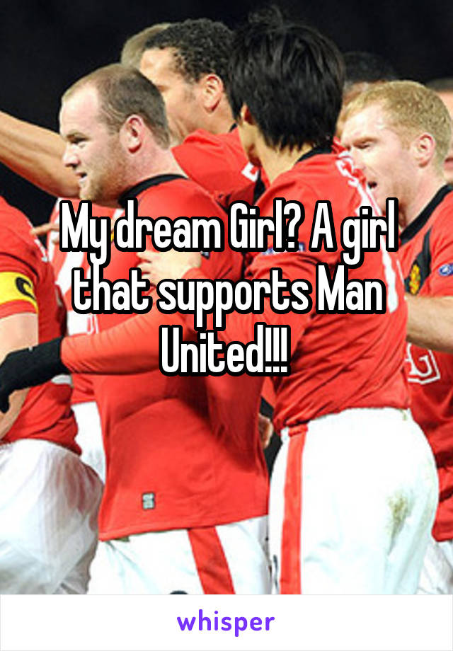 My dream Girl? A girl that supports Man United!!!