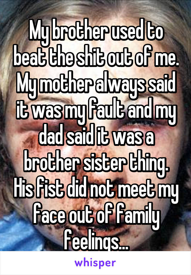 My brother used to beat the shit out of me. My mother always said it was my fault and my dad said it was a brother sister thing. His fist did not meet my face out of family feelings...