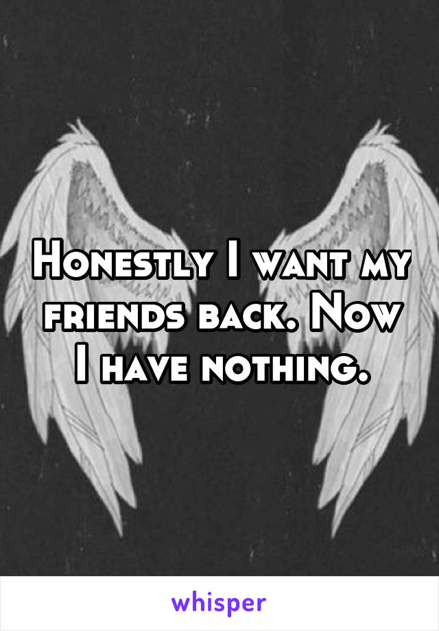 Honestly I want my friends back. Now I have nothing.