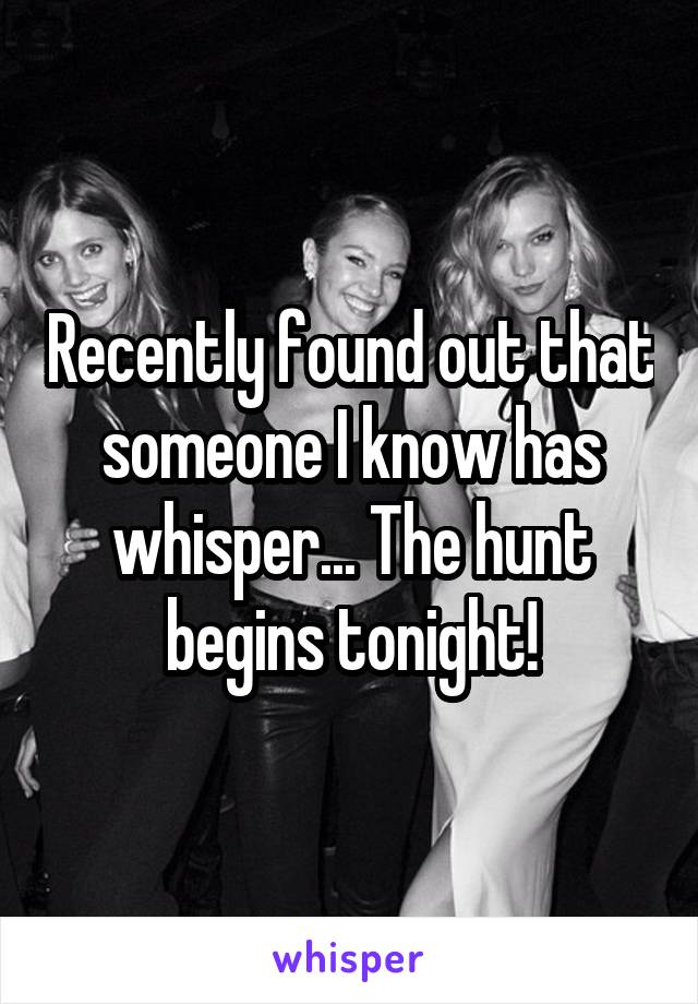 Recently found out that someone I know has whisper... The hunt begins tonight!