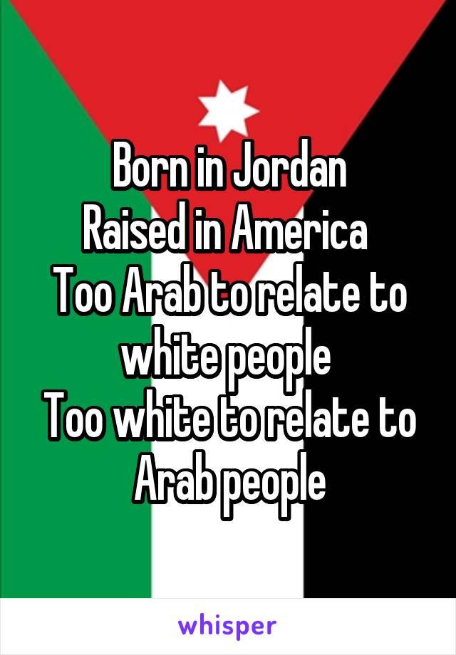 Born in Jordan Raised in America  Too Arab to relate to white people  Too white to relate to Arab people