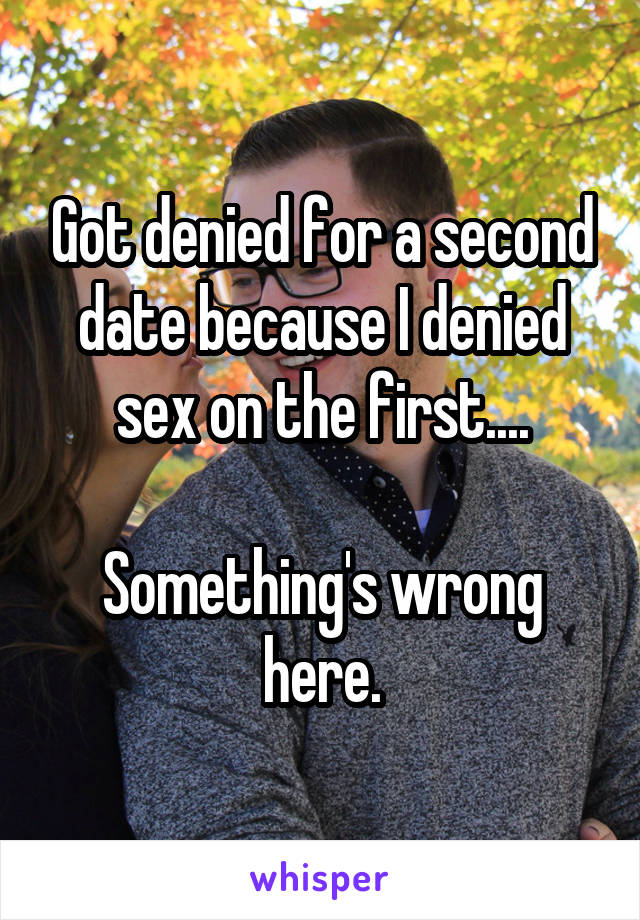 Got denied for a second date because I denied sex on the first....  Something's wrong here.