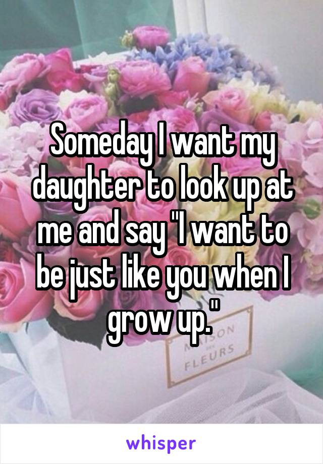 "Someday I want my daughter to look up at me and say ""I want to be just like you when I grow up."""
