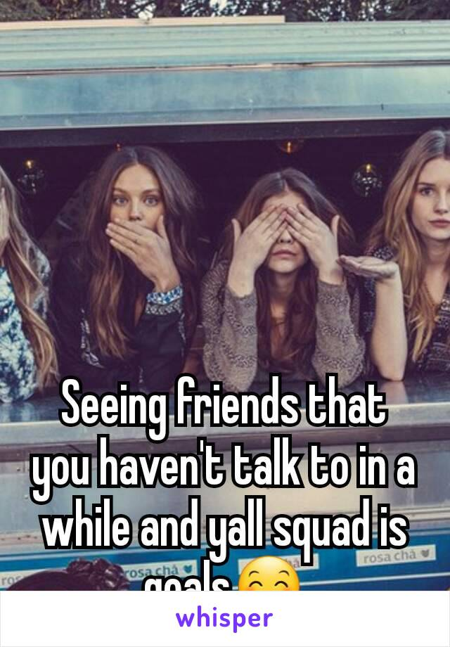 Seeing friends that you haven't talk to in a while and yall squad is goals😊