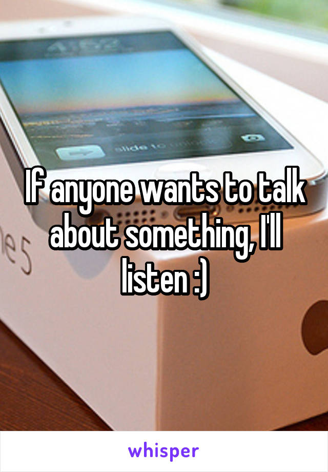 If anyone wants to talk about something, I'll listen :)