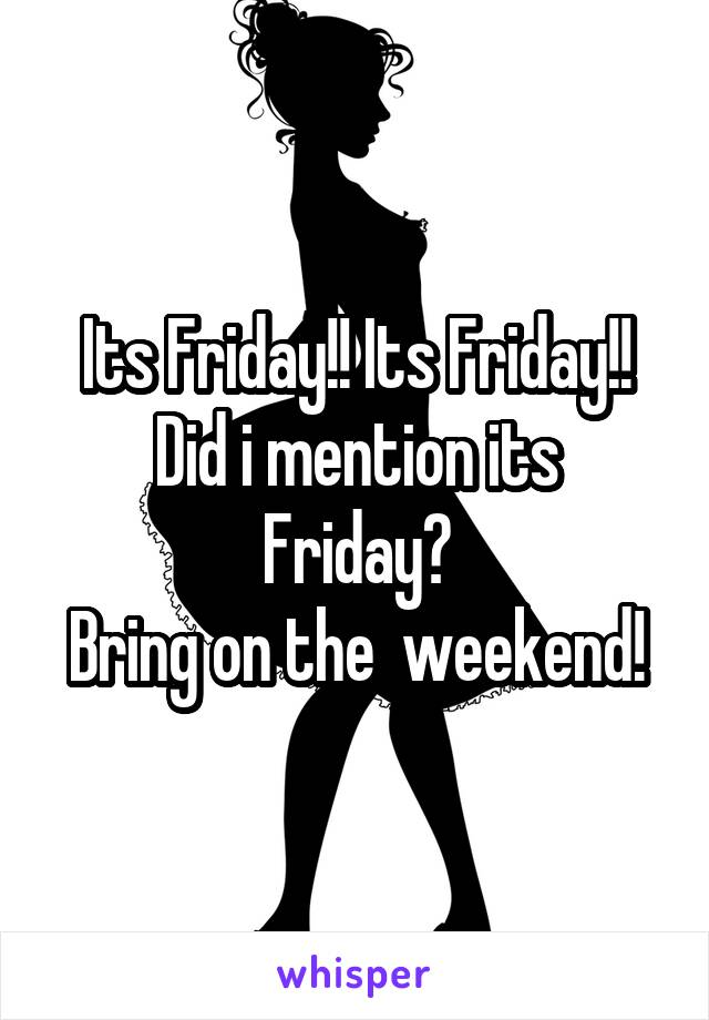 Its Friday!! Its Friday!! Did i mention its Friday? Bring on the  weekend!