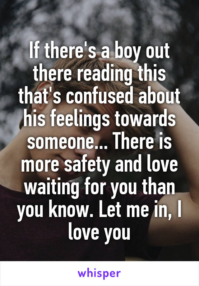 If there's a boy out there reading this that's confused about his feelings towards someone... There is more safety and love waiting for you than you know. Let me in, I love you