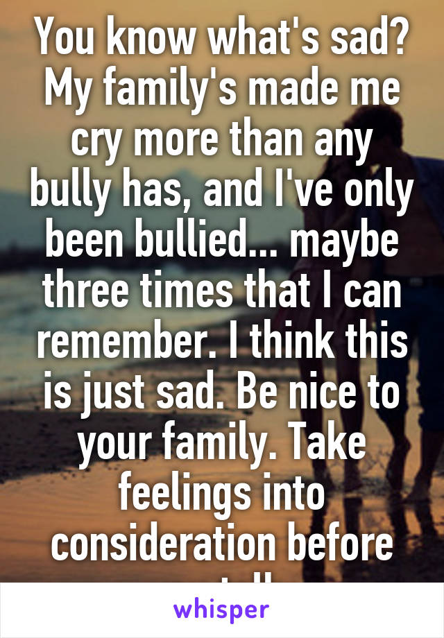 You know what's sad? My family's made me cry more than any bully has, and I've only been bullied... maybe three times that I can remember. I think this is just sad. Be nice to your family. Take feelings into consideration before you talk.