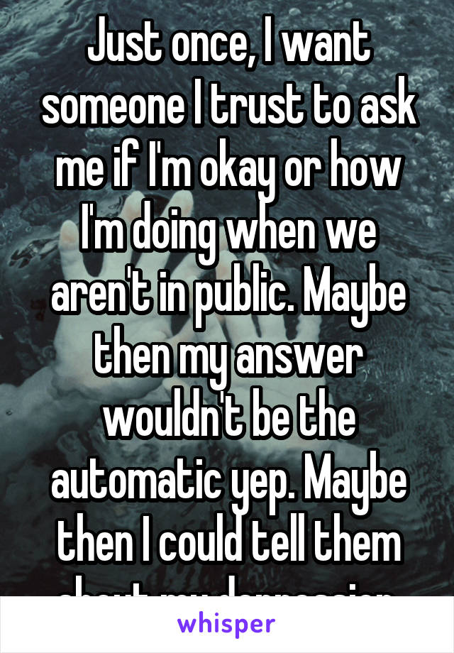 Just once, I want someone I trust to ask me if I'm okay or how I'm doing when we aren't in public. Maybe then my answer wouldn't be the automatic yep. Maybe then I could tell them about my depression.