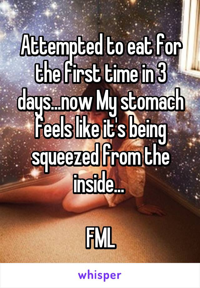 Attempted to eat for the first time in 3 days...now My stomach feels like it's being squeezed from the inside...   FML