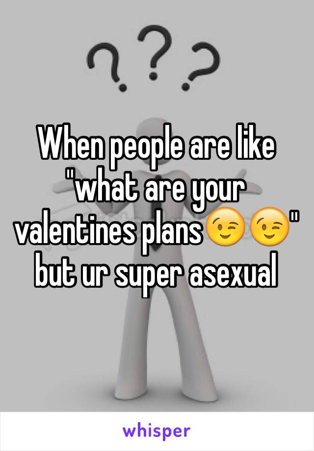 "When people are like ""what are your valentines plans😉😉"" but ur super asexual"