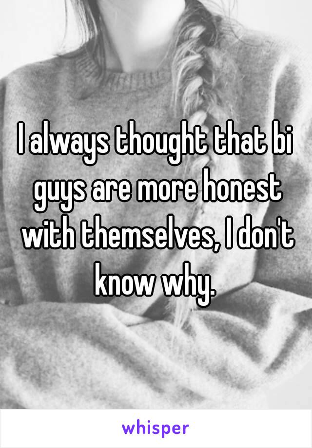 I always thought that bi guys are more honest with themselves, I don't know why.