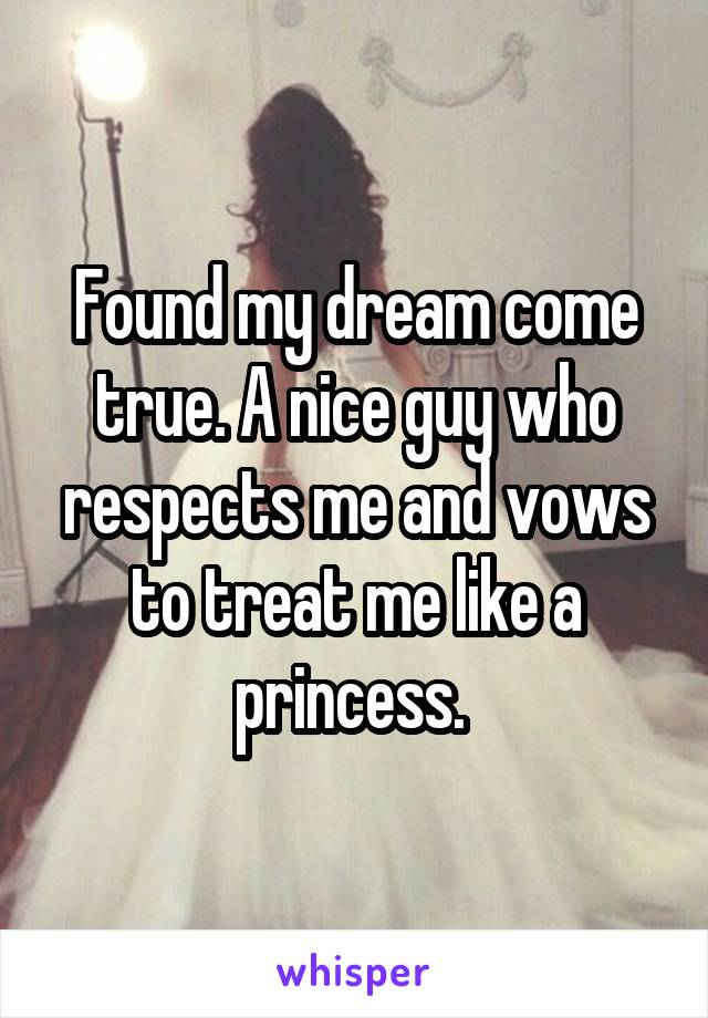 Found my dream come true. A nice guy who respects me and vows to treat me like a princess.