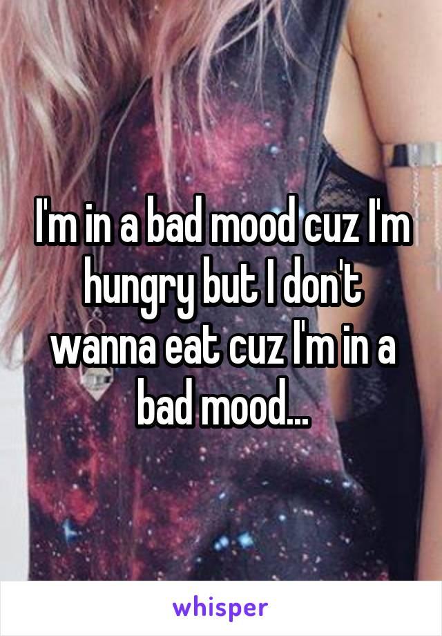 I'm in a bad mood cuz I'm hungry but I don't wanna eat cuz I'm in a bad mood...