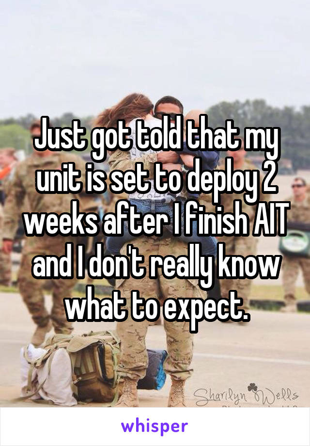 Just got told that my unit is set to deploy 2 weeks after I finish AIT and I don't really know what to expect.