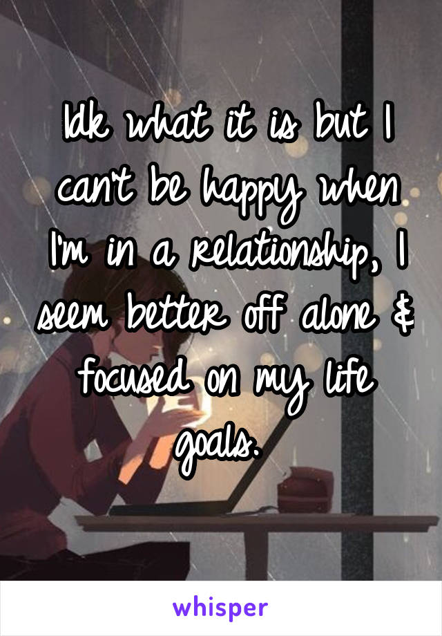 Idk what it is but I can't be happy when I'm in a relationship, I seem better off alone & focused on my life goals.