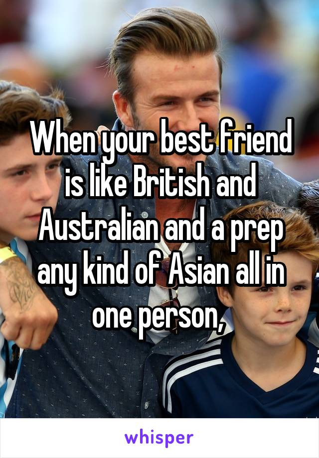 When your best friend is like British and Australian and a prep any kind of Asian all in one person,