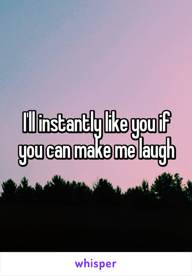I'll instantly like you if you can make me laugh