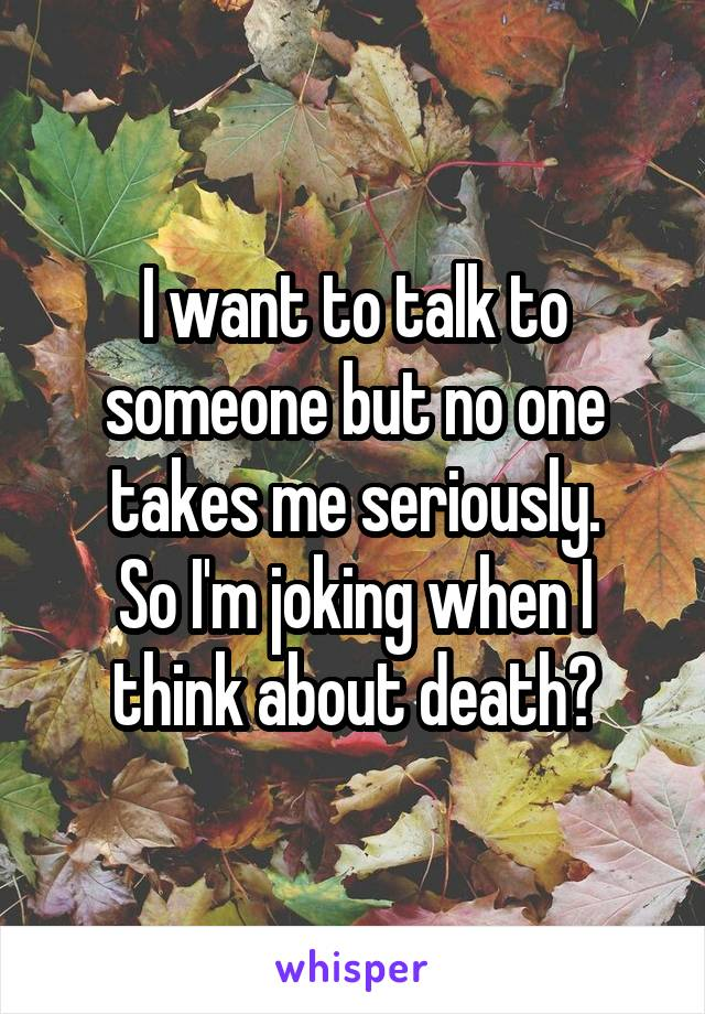 I want to talk to someone but no one takes me seriously. So I'm joking when I think about death?