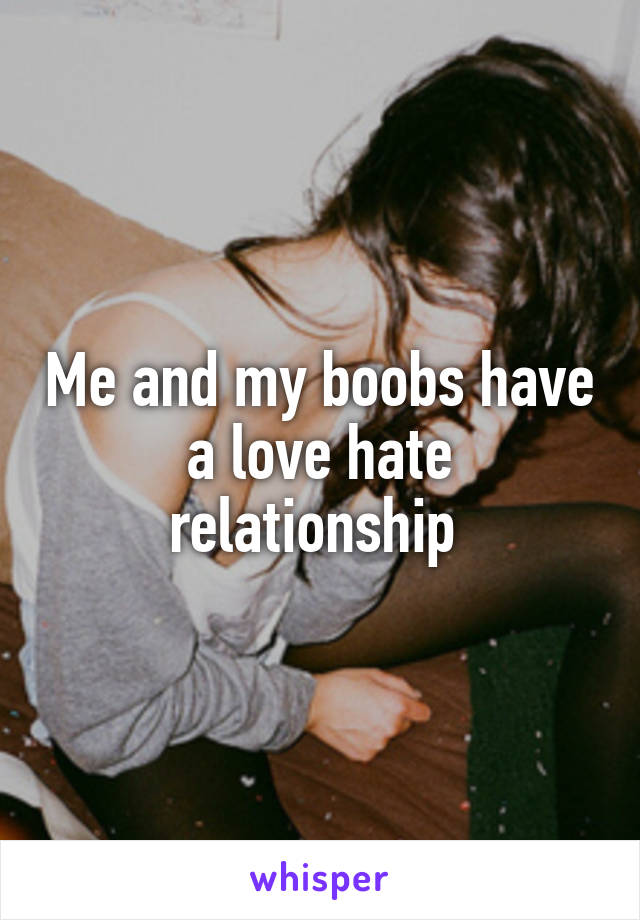 Me and my boobs have a love hate relationship
