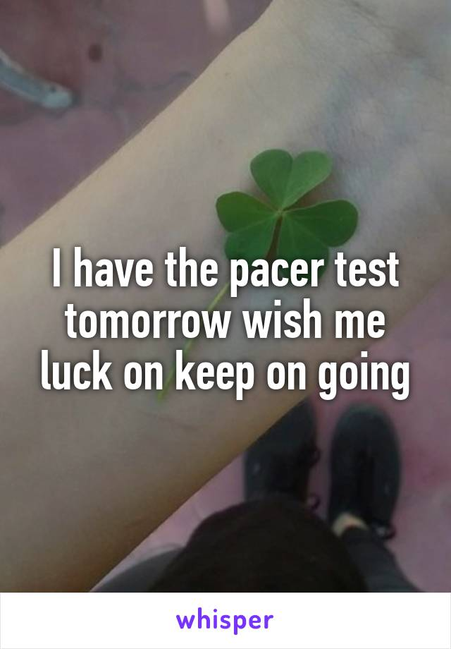 I have the pacer test tomorrow wish me luck on keep on going