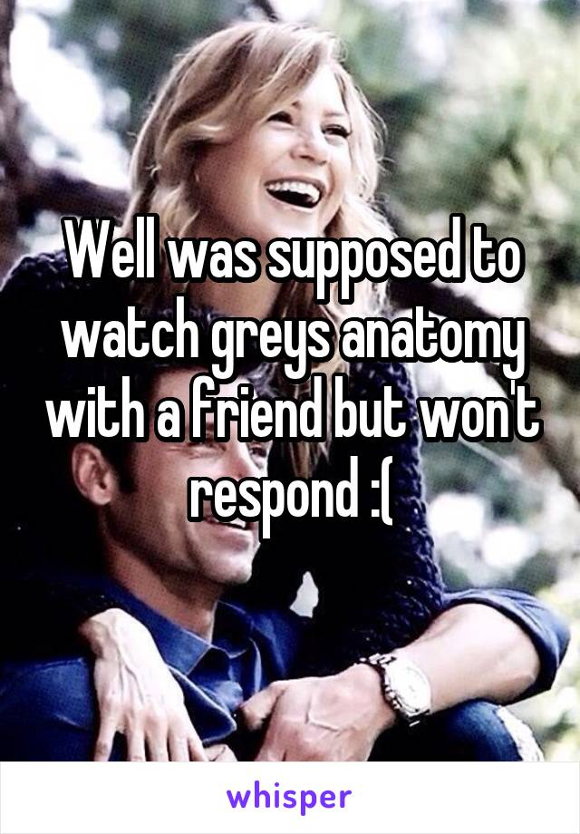 Well was supposed to watch greys anatomy with a friend but won't respond :(