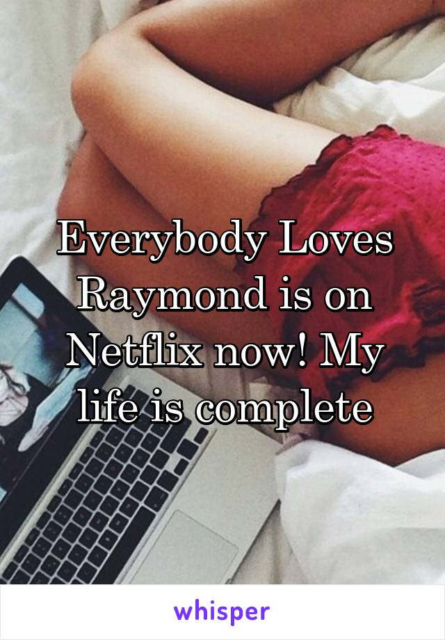 Everybody Loves Raymond is on Netflix now! My life is complete
