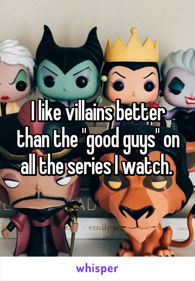 """I like villains better than the """"good guys"""" on all the series I watch."""