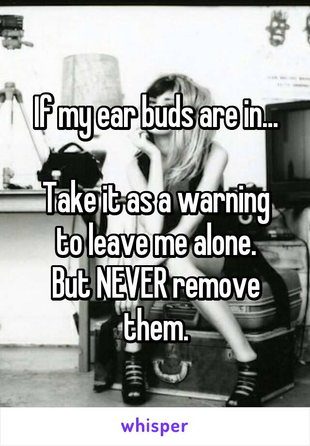 If my ear buds are in...  Take it as a warning to leave me alone. But NEVER remove them.