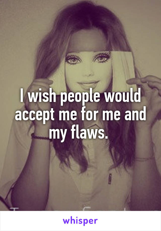 I wish people would accept me for me and my flaws.