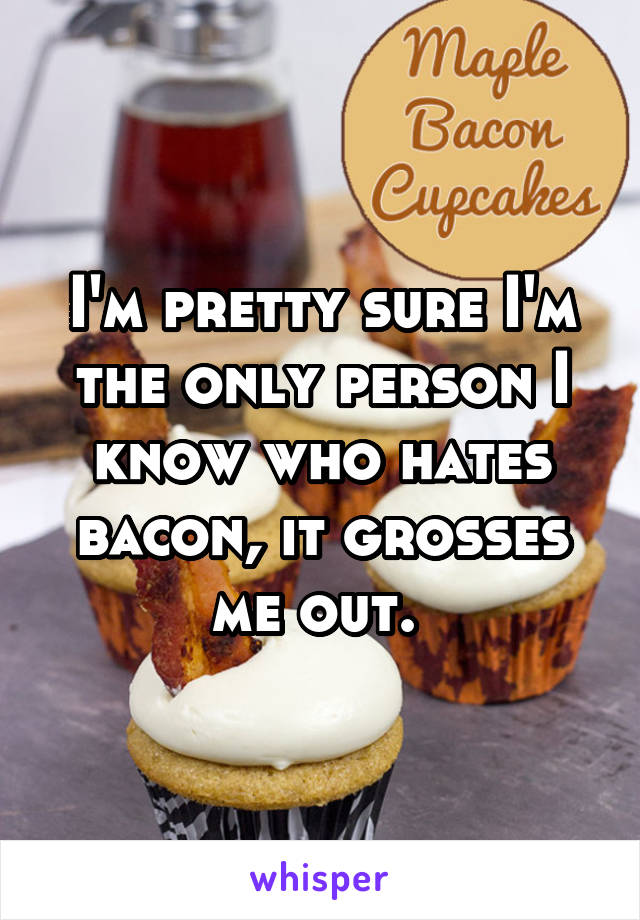 I'm pretty sure I'm the only person I know who hates bacon, it grosses me out.