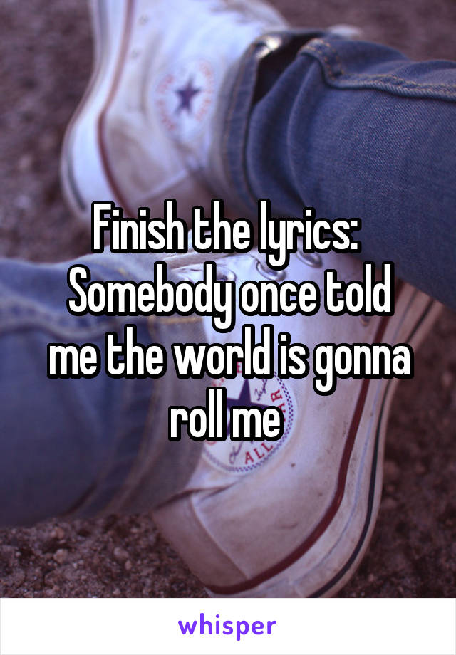 Finish the lyrics:  Somebody once told me the world is gonna roll me
