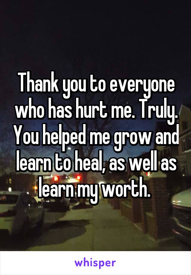 Thank you to everyone who has hurt me. Truly. You helped me grow and learn to heal, as well as learn my worth.