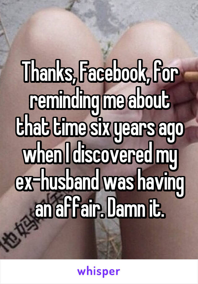 Thanks, Facebook, for reminding me about that time six years ago when I discovered my ex-husband was having an affair. Damn it.