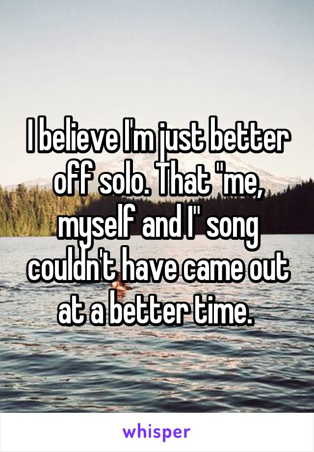 """I believe I'm just better off solo. That """"me, myself and I"""" song couldn't have came out at a better time."""