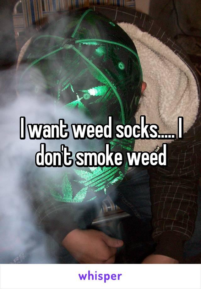 I want weed socks..... I don't smoke weed