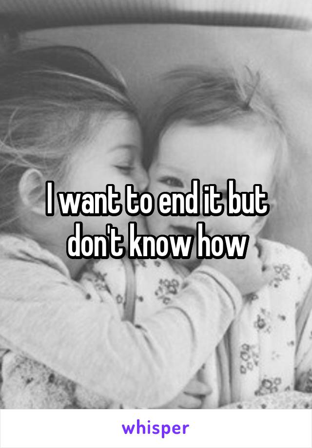 I want to end it but don't know how