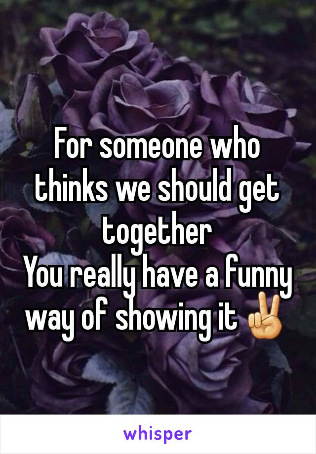 For someone who thinks we should get together You really have a funny way of showing it✌