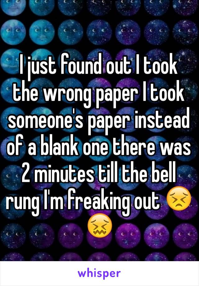 I just found out I took the wrong paper I took someone's paper instead of a blank one there was 2 minutes till the bell rung I'm freaking out 😣😖