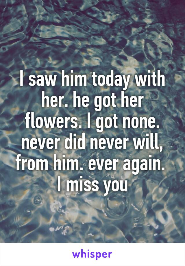 I saw him today with her. he got her flowers. I got none. never did never will, from him. ever again.  I miss you