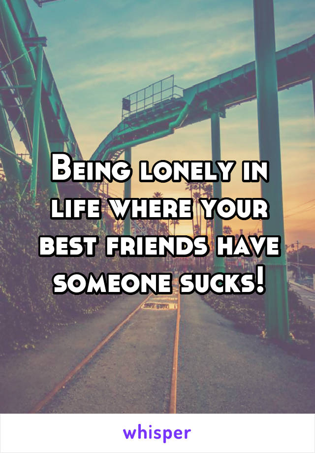Being lonely in life where your best friends have someone sucks!