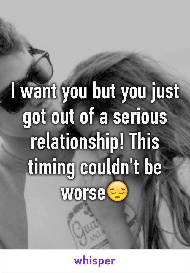 I want you but you just got out of a serious relationship! This timing couldn't be worse😔
