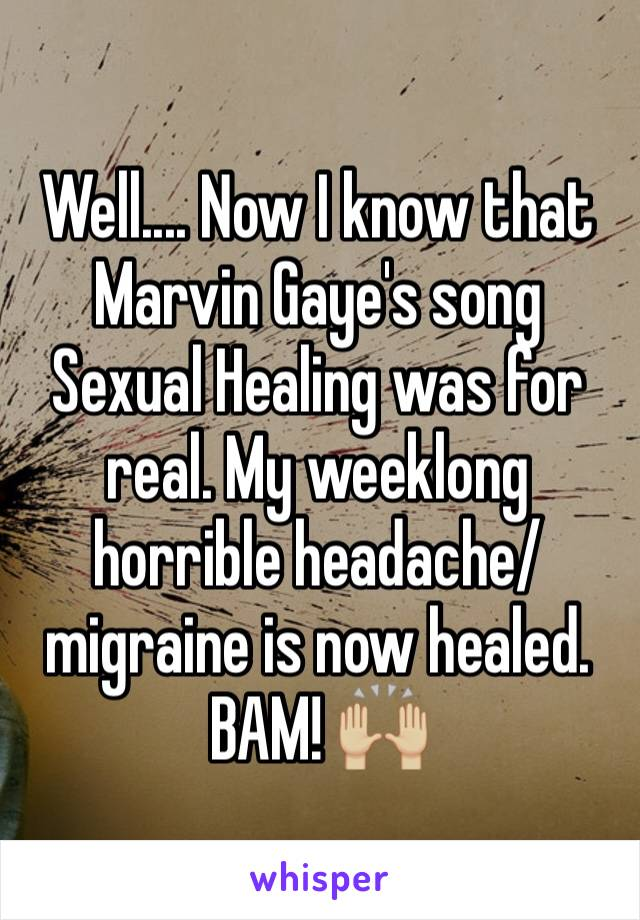 Well.... Now I know that Marvin Gaye's song Sexual Healing was for real. My weeklong horrible headache/migraine is now healed. BAM! 🙌🏼
