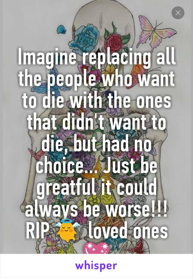Imagine replacing all the people who want to die with the ones that didn't want to die, but had no choice... Just be greatful it could always be worse!!! RIP 👼 loved ones💖