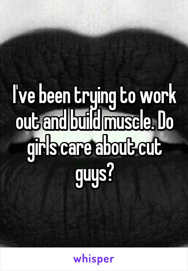 I've been trying to work out and build muscle. Do girls care about cut guys?