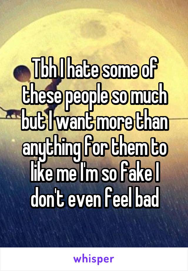 Tbh I hate some of these people so much but I want more than anything for them to like me I'm so fake I don't even feel bad