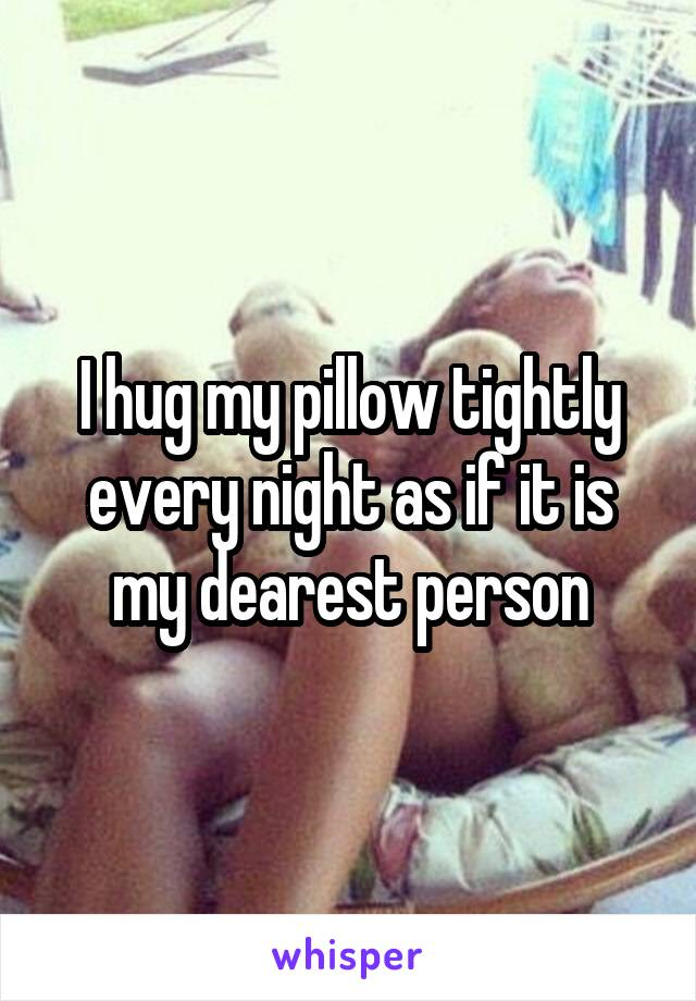 I hug my pillow tightly every night as if it is my dearest person